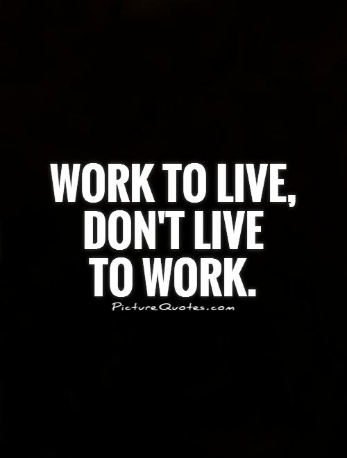 Work To Live, Don't Live To Work!